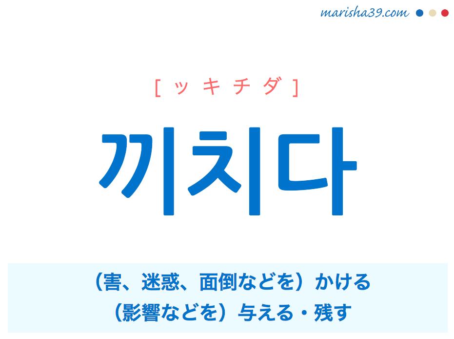 韓国語単語・ハングル 끼치다 [ッキチダ] (害、迷惑、面倒などを)かける、(影響などを)与える・残す 意味・活用・読み方と音声発音