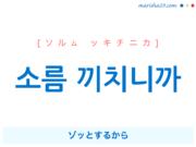 韓国語で表現 소름 끼치니까 [ソルム ッキチニカ] ゾッとするから 歌詞で勉強
