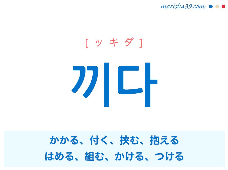 韓国語単語・ハングル 끼다 [ッキダ] かかる、付く、挟む、抱える、'끼우다'が短くなった言葉:挟む、はめる、差し込む、'끼이다(끼다の被動詞)'が短くなった言葉:加わる、挟まる、組む、はめ込む、かける、後ろ盾にする 意味・活用・読み方と音声発音