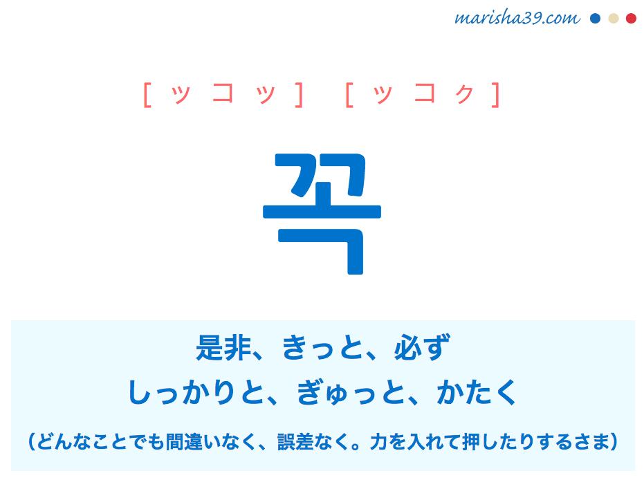 韓国語単語・ハングル 꼭 [ッコッ] [ッコク] 是非、きっと、必ず、しっかりと、ぎゅっと、かたく(どんなことでも間違いなく、誤差なく。力を入れて押したりするさま) 意味・活用・読み方と音声発音