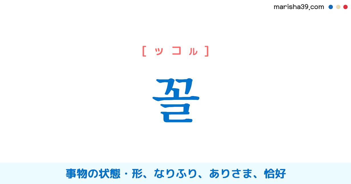 韓国語・ハングル 꼴 [ッコル] 事物の状態・形、なりふり、ありさま、恰好 意味・活用・発音