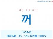 韓国語単語・ハングル 꺼 [コ] [ッコ] ~のもの、依存名詞「것」「거」の方言・なまり 意味・活用・読み方と音声発音