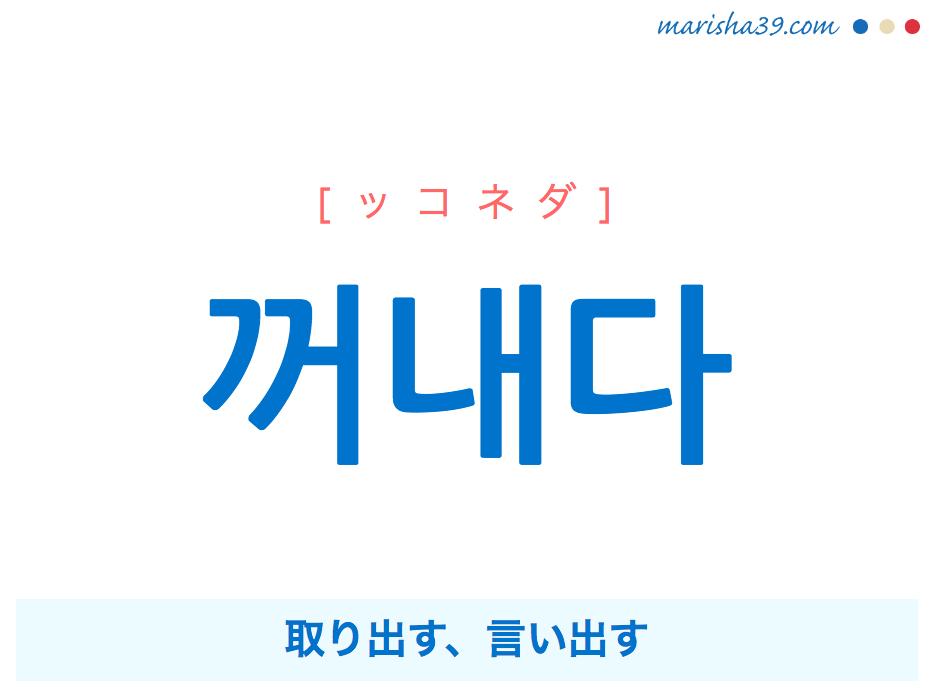 韓国語単語・ハングル 꺼내다 [ッコネダ] 取り出す、言い出す 意味・活用・読み方と音声発音