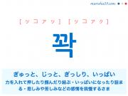 韓国語単語・ハングル 꽉 [ッコァッ] [ッコァク] ぎゅっと、じっと、ぎっしり、いっぱい(力を入れて押したり掴んだり結ぶさま。いっぱいになったり詰まるさま。または悲しみや苦しみなどの感情を我慢するさま) 意味・活用・読み方と音声発音