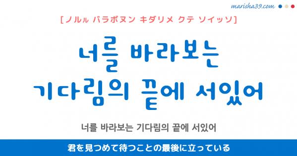 韓国語表現 너를 바라보는 기다림의 끝에 서있어 [ノルル バラボヌン キダリメ クテ ソイッソ] 君を見つめて待つことの最後に立っている 歌詞で勉強