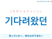韓国語で表現 기다려왔던 [キダリョワットン] 待っていた〜、待ちわびてきた〜 歌詞で勉強