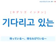 韓国語で表現 기다리고 있는 [キダリゴ インヌン] 待っている〜、待ちわびている〜 歌詞で勉強