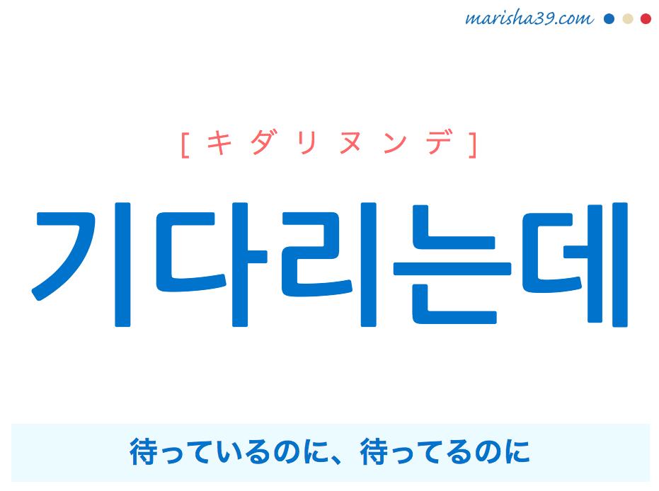韓国語・ハングルで表現 기다리는데 待っているのに、待ってるのに [キダリヌンデ] 歌詞を例にプチ解説