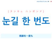 韓国語で表現 눈길 한 번도 [ヌンキル ハンボンド] 視線を一度も 歌詞で勉強