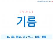 韓国語単語 기름 [キルム] 油、脂、脂肪、ガソリン、石油、賄賂 意味・活用・読み方と音声発音