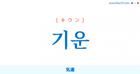 韓国語単語勉強 기운 [キウン] [ギウン] 気、精気、力、気力、精神力、元気、生気、活気、勢い、気配、気味、空気 意味・活用・読み方と音声発音