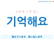 韓国語で表現 기억해요 [キオッケヨ] 覚えています、思い出します 歌詞で勉強