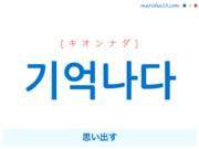 韓国語単語・ハングル 기억나다 [キオンナダ] 思い出す 意味・活用・読み方と音声発音