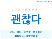 韓国語単語・ハングル 괜찮다 [コェンチャンタ] いい、良い、大丈夫、悪くない、構わない、我慢できる 意味・活用・読み方と音声発音