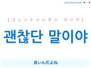 韓国語で表現 괜찮단 말이야 [コェンチャンタン マリヤ] 良いんだよね 歌詞で勉強