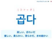 韓国語単語・ハングル 곱다 [コプッタ] 美しい、きれいだ、心地よく美しい、優しい、柔らかい、滑らかだ、きめ細かい 意味・活用・読み方と音声発音