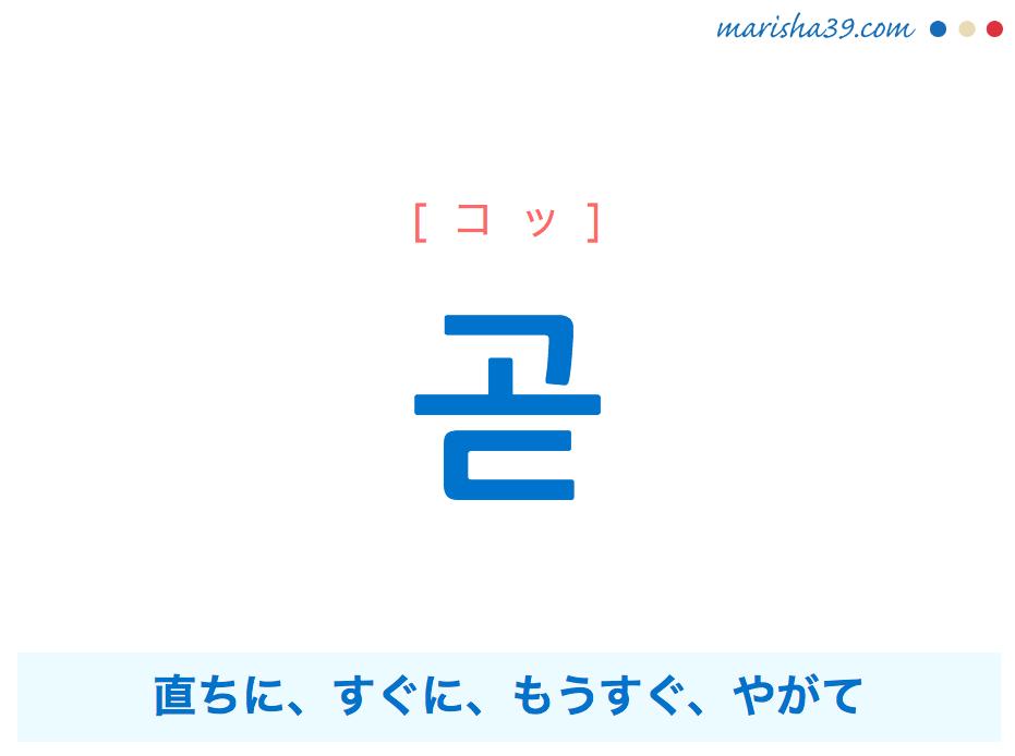 韓国語・ハングル 곧 [コッ] 直ちに、すぐに、もうすぐ、やがて 意味・活用・発音