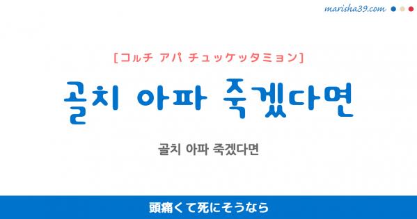 韓国語表現 골치 아파 죽겠다면 [コルチ アパ チュッケッタミョン] 頭痛くて死にそうなら 歌詞で勉強