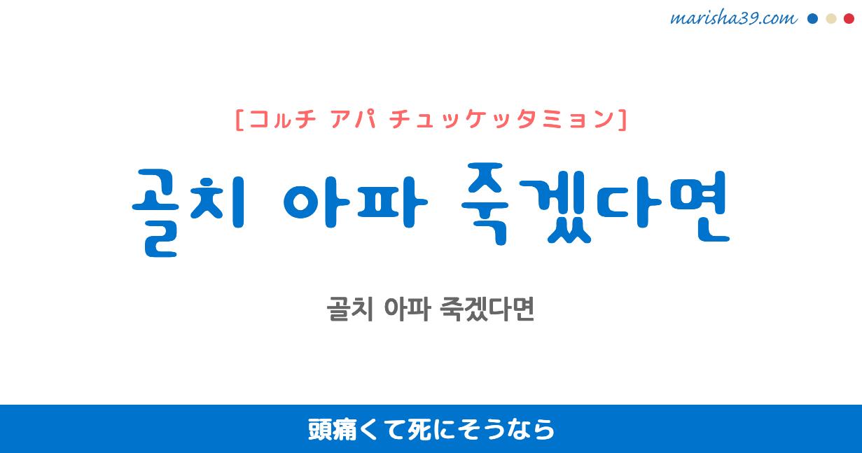 韓国語で表現 골치 아파 죽겠다면 [コルチ アパ チュッケッタミョン] 頭痛くて死にそうなら 歌詞で勉強