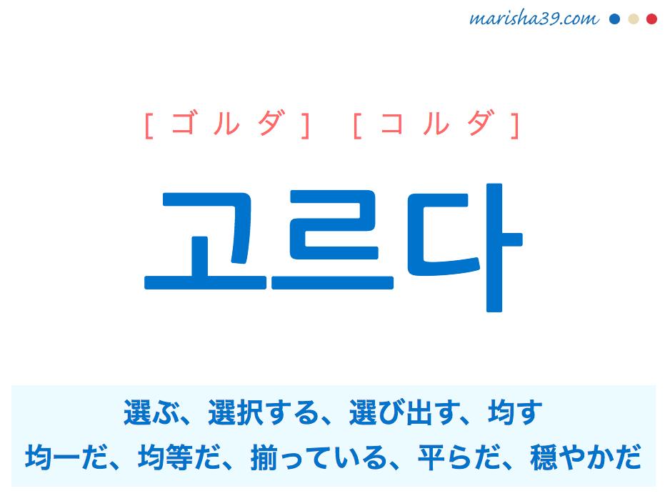 韓国語単語 고르다 [ゴルダ] [コルダ] 選ぶ、選択する、選び出す、均す、水平にする、平均している、均一だ、均等だ、揃っている、平らだ、穏やかだ 意味・活用・読み方と音声発音