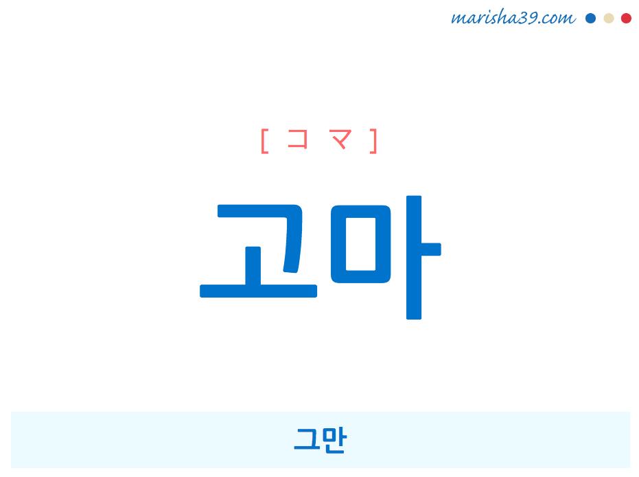韓国語・ハングルで表現 고마 그만 [コマ] 歌詞を例にプチ解説