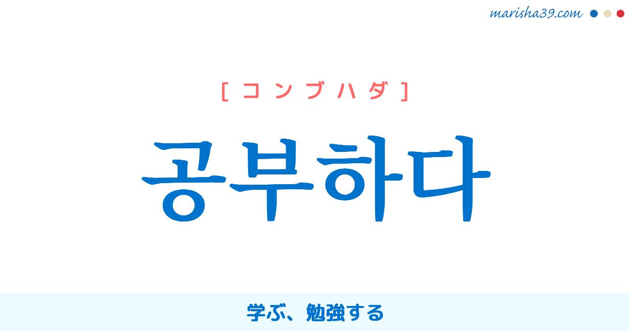 韓国語単語・ハングル 공부하다 [コンブハダ] 공부=工夫、学ぶ、勉強する 意味・活用・読み方と音声発音
