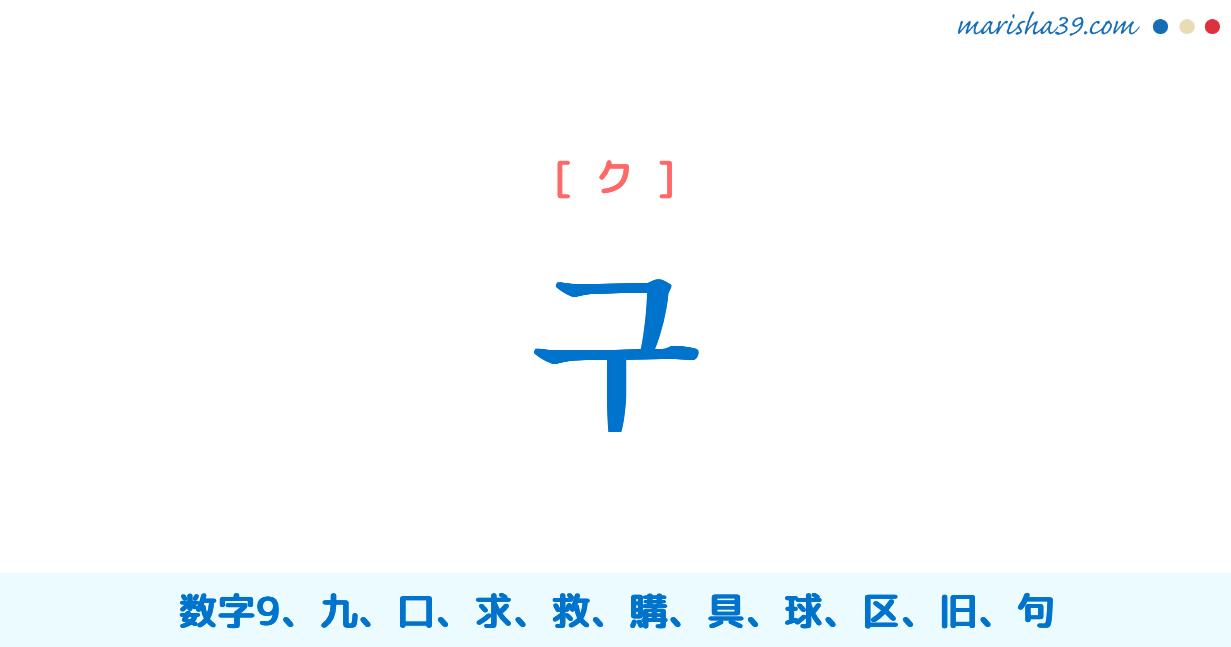 韓国語単語・ハングル 구 [グ] [ク] 数字9、九、区、句、具、球、旧、口、求 意味・活用・読み方と音声発音