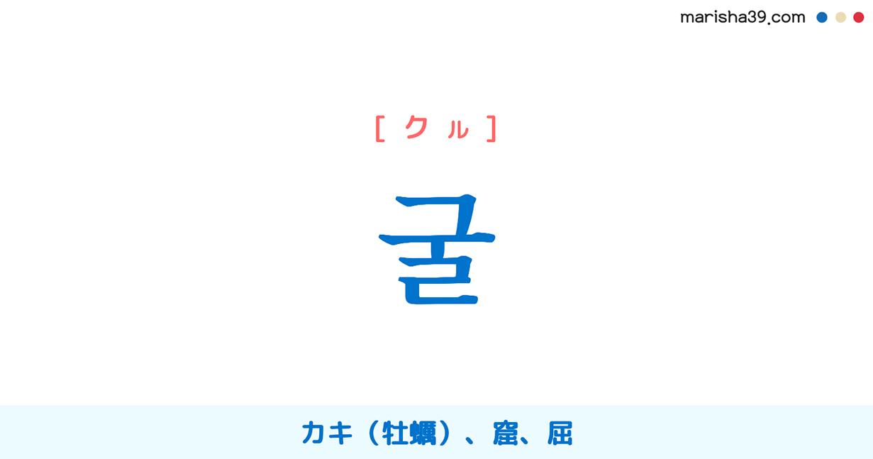 韓国語単語・ハングル 굴 [クル] [グル] カキ(牡蠣)、窟、屈 意味・活用・読み方と音声発音