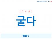 韓国語単語・ハングル 굴다 [クルダ] 振舞う 意味・活用・読み方と音声発音