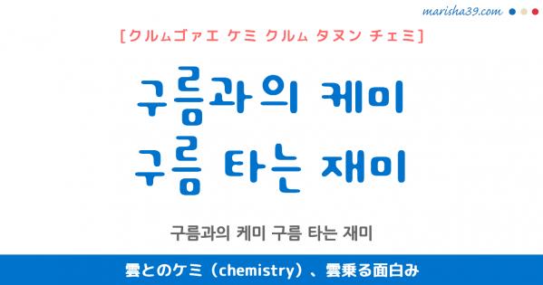 韓国語表現 구름과의 케미 / 구름 타는 재미 [クルムゴァエ ケミ] / [クルム タヌン チェミ] 雲とのケミ(chemistry)、雲乗る面白み 歌詞で勉強