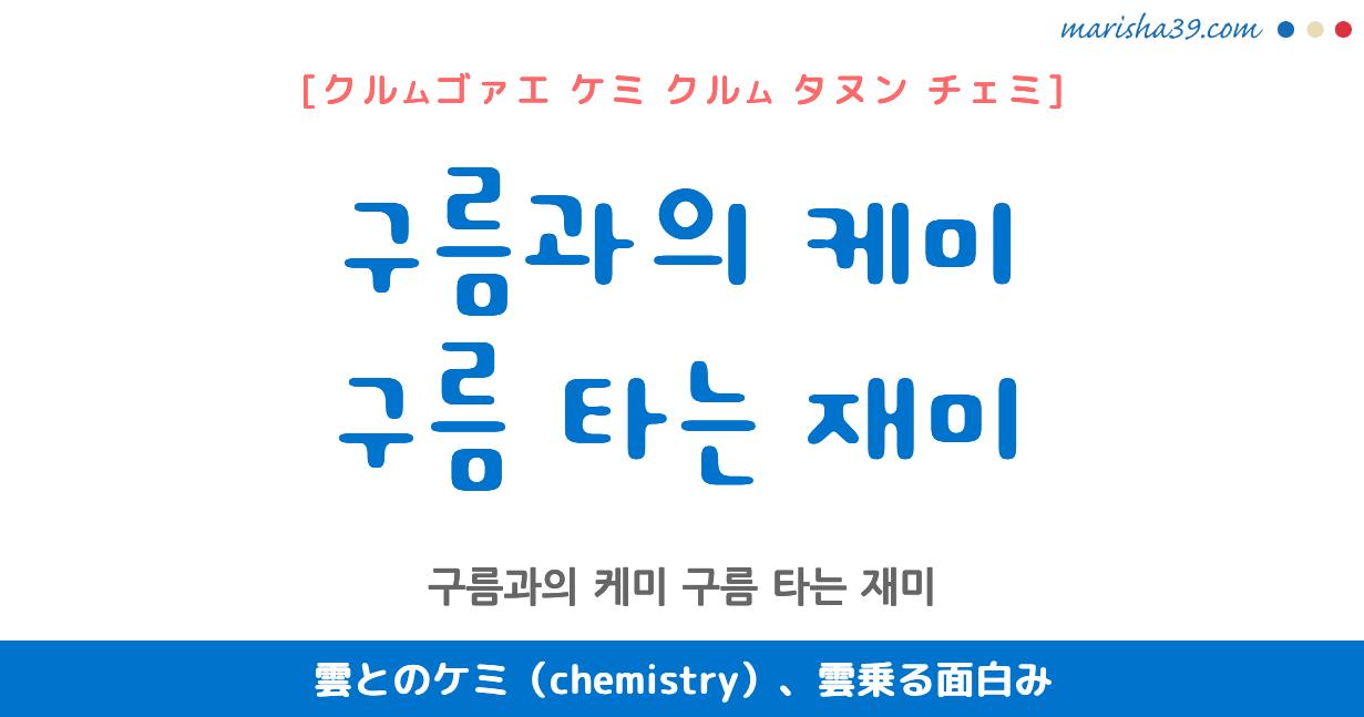 韓国語で表現 구름과의 케미 / 구름 타는 재미 [クルムゴァエ ケミ] / [クルム タヌン チェミ] 雲とのケミ(chemistry)、雲乗る面白み 歌詞で勉強