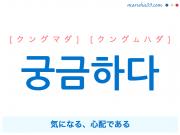 韓国語単語・ハングル 궁금하다 [クングマダ] [クングムハダ] 気になる、心配である 意味・活用・読み方と音声発音