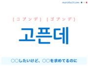 韓国語で表現 고픈데 [コプンデ] [ゴプンデ] ○○したいけど、○○を欲しがってるけど、○○を求めてるのに 歌詞で勉強