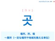 韓国語単語・ハングル 곳 [コッ] 場所、所、場、〜箇所(一定な場所や地域を数える単位) 意味・活用・読み方と音声発音