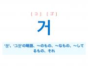 韓国語・ハングル 거 '것'、〜のもの、〜なもの、〜してるもの [コ] [ゴ] 意味・活用・発音