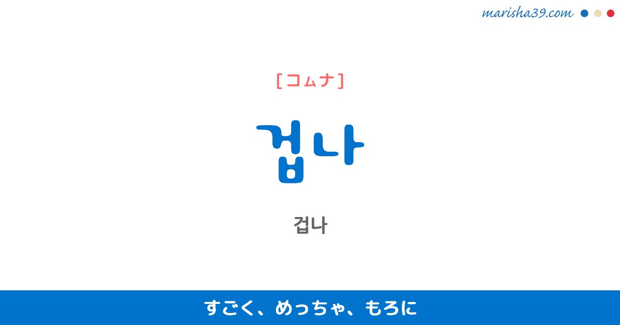 韓国語・ハングルで表現 겁나 すごく、めっちゃ、もろに [コムナ] 歌詞を例にプチ解説