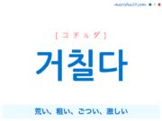 韓国語単語・ハングル 거칠다 [コチルダ] 荒い、粗い、ごつい、激しい 意味・活用・読み方と音声発音