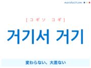 韓国語で表現 거기서 거기 [コギソ コギ] 変わらない、大差ない 歌詞で勉強