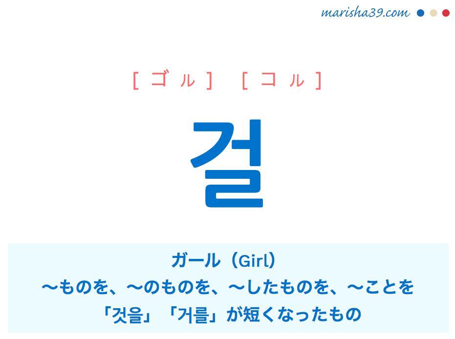 韓国語・ハングル 걸 [ゴル] [コル] ガール(Girl)、~ものを、~のものを、~したものを、~ことを、「것을」「거를」が短くなったもの 意味・活用・読み方と音声発音