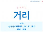 韓国語・ハングル 거리 [コリ] 材料、'길거리'の縮約形、街、町、通り、距離、間隔 意味・活用・読み方と音声発音