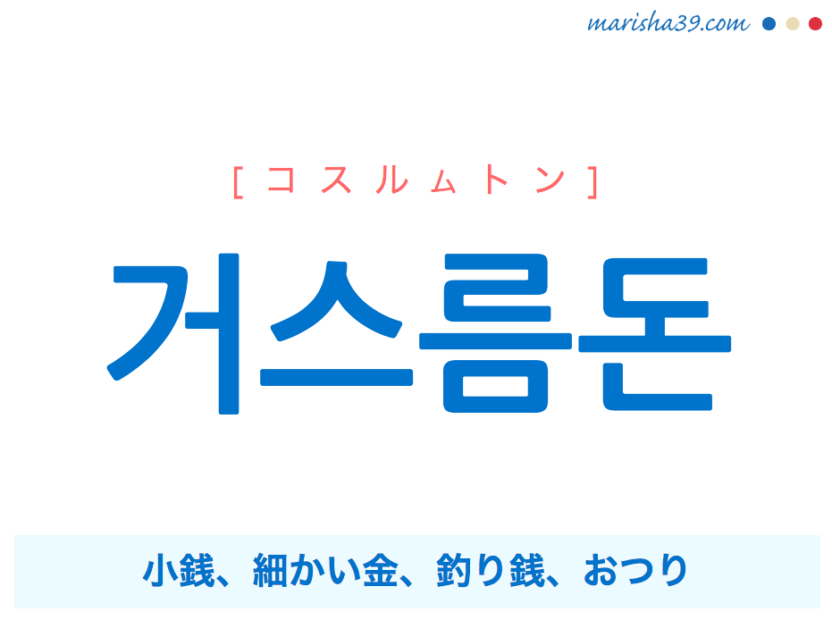 韓国語・ハングル 거스름돈 [コスルムトン] 小銭、細かい金、釣り銭、おつり 意味・活用・発音