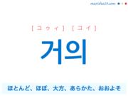 韓国語単語・ハングル 거의 [コゥィ] [コイ] ほとんど、ほぼ、大方、あらかた、おおよそ 意味・活用・読み方と音声発音
