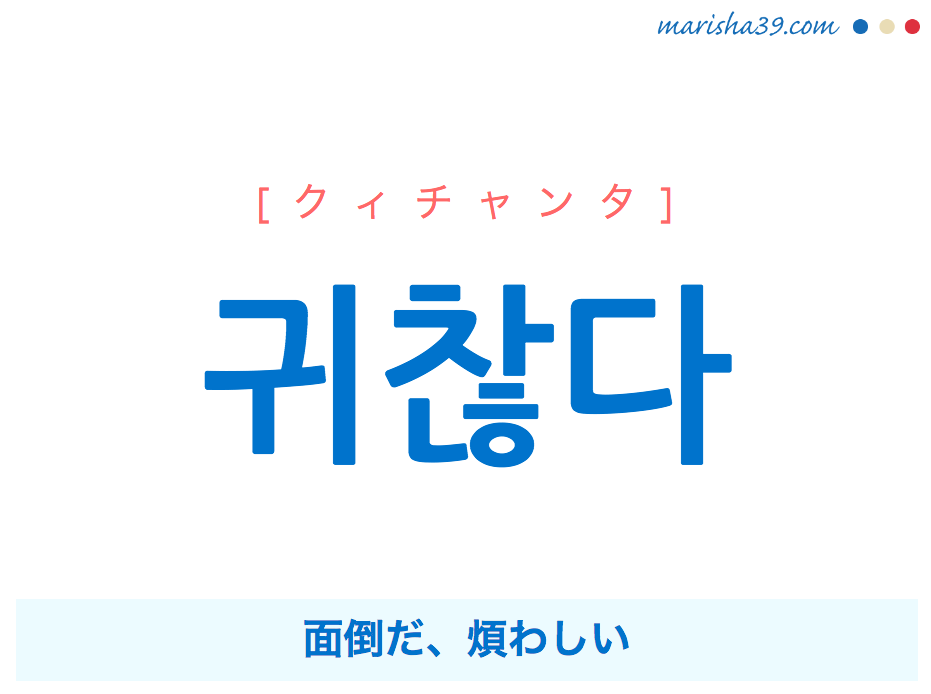 韓国語単語・ハングル 귀찮다 [クィチャンタ] 面倒だ、煩わしい 意味・活用・読み方と音声発音