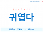 韓国語・ハングル 귀엽다 [クィヨプタ] 可愛い、可愛らしい、愛しい 意味・活用・読み方と音声発音