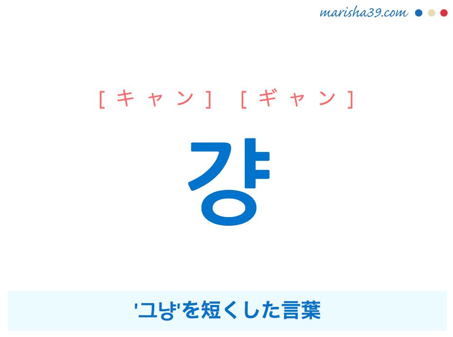 韓国語単語・ハングル 걍 [キャン] [ギャン] '그냥'を短くした言葉 意味・活用・読み方と音声発音