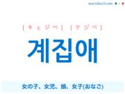 韓国語単語・ハングル 계집애 [キェジベ] [ケジベ] '계집아이'が短くなった言葉、女の子、女児、娘、女子(おなご) 意味・活用・読み方と音声発音