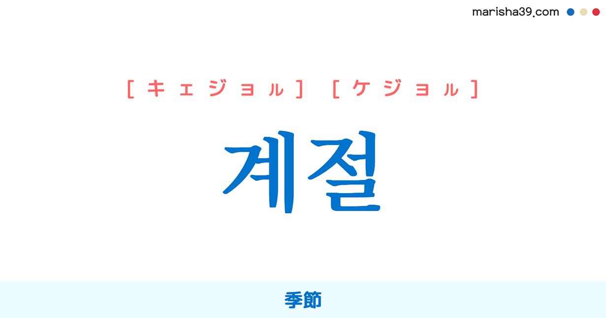 韓国語単語・ハングル 계절 [キェジョル] [ケジョル] 季節 意味・活用・読み方と音声発音