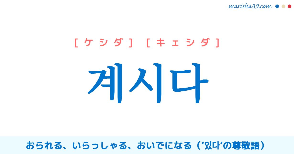 韓国語単語・ハングル 계시다 [ケシダ] [キェシダ] おられる、いらっしゃる、おいでになる('있다'の尊敬語) 意味・活用・読み方と音声発音