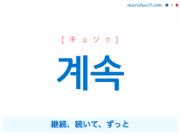 韓国語単語・ハングル 계속 [キェソク] 継続、続いて、ずっと 意味・活用・読み方と音声発音