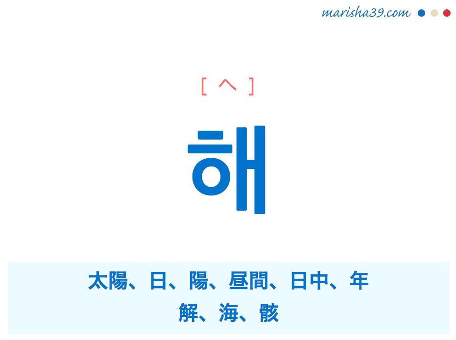 韓国語単語・ハングル 해 [ヘ] 太陽、日、陽、昼間、日中、年、해=解、海、骸 意味・活用・読み方と音声発音